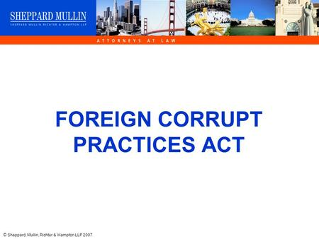 © Sheppard, Mullin, Richter & Hampton LLP 2007 FOREIGN CORRUPT PRACTICES ACT.