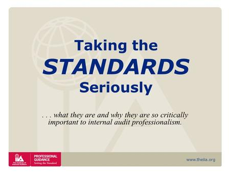 Www.theiia.org Taking the STANDARDS Seriously... what they are and why they are so critically important to internal audit professionalism.