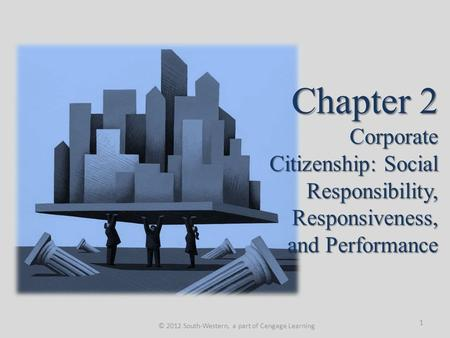 Chapter 2 Corporate Citizenship: Social Responsibility, Responsiveness, and Performance © 2012 South-Western, a part of Cengage Learning 1.