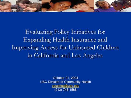 Evaluating Policy Initiatives for Expanding Health Insurance and Improving Access for Uninsured Children in California and Los Angeles October 21, 2004.