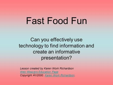 Fast Food Fun Can you effectively use technology to find information and create an informative presentation? Lesson created by Karen Work Richardson Web.
