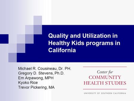 Quality and Utilization in Healthy Kids programs in California Michael R. Cousineau, Dr. PH. Gregory D. Stevens, Ph.D. Em Arpawong, MPH Kyoko Rice Trevor.