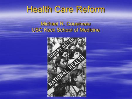 Health Care Reform Michael R. Cousineau USC Keck School of Medicine.