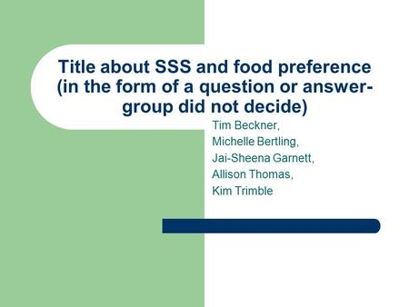 Title about SSS and food preference (in the form of a question or answer- group did not decide) Tim Beckner, Michelle Bertling, Jai-Sheena Garnett, Allison.