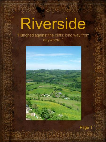 "Riverside ""Hunched against the cliffs; long way from anywhere."" Page 1."