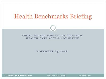 CCB Healthcare Access Committee 1 COORDINATING COUNCIL OF BROWARD HEALTH CARE ACCESS COMMITTEE NOVEMBER 24, 2008 Health Benchmarks Briefing CCB Healthcare.