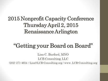"2015 Nonprofit Capacity Conference Thursday April 2, 2015 Renaissance Arlington ""Getting your Board on Board"" Lisa C. Burford, MNO LCB Consulting, LLC."