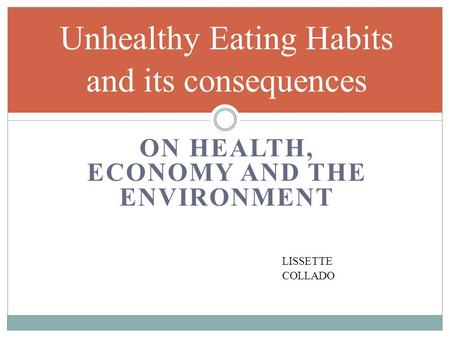 ON HEALTH, ECONOMY AND THE ENVIRONMENT Unhealthy Eating Habits and its consequences LISSETTE COLLADO.