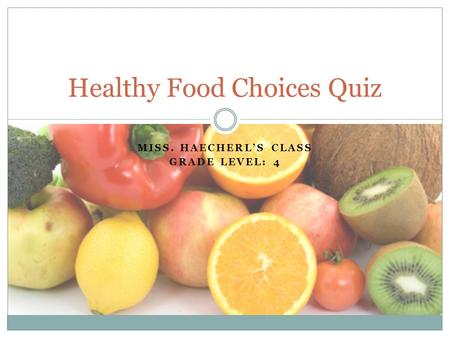 MISS. HAECHERL'S CLASS GRADE LEVEL: 4 Healthy Food Choices Quiz.