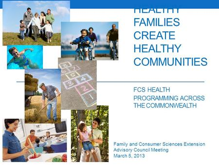HEALTHY FAMILIES CREATE HEALTHY COMMUNITIES FCS HEALTH PROGRAMMING ACROSS THE COMMONWEALTH Family and Consumer Sciences Extension Advisory Council Meeting.