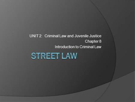 STREET LAW UNIT 2: Criminal Law and Juvenile Justice Chapter 8