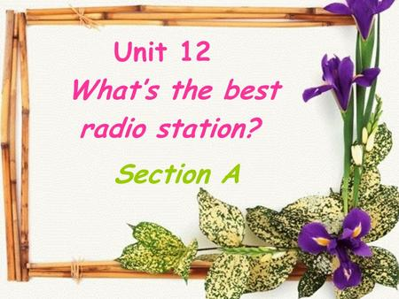 Unit 12 What's the best radio station? Section A.