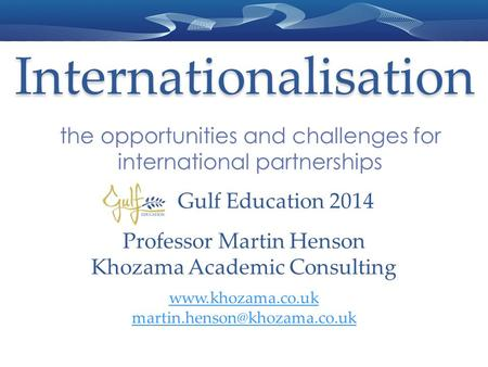 Internationalisation the opportunities and challenges for international partnerships Professor Martin Henson Khozama Academic Consulting www.khozama.co.uk.