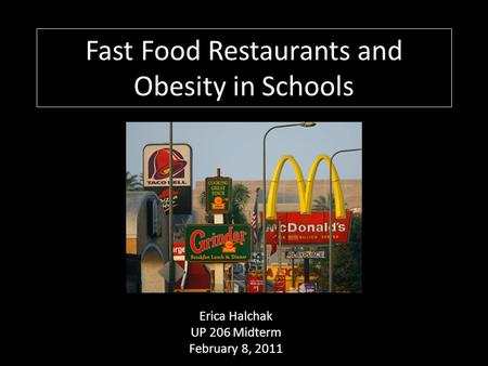 Fast Food Restaurants and Obesity in Schools Erica Halchak UP 206 Midterm February 8, 2011.