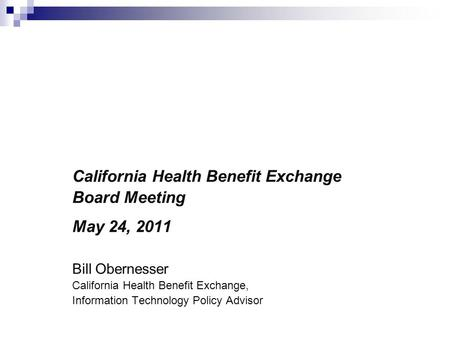 Eligibility and Enrollment: Federal Requirements and Key Steps for Meeting Them California Health Benefit Exchange Board Meeting May 24, 2011 Bill Obernesser.