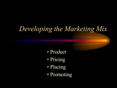 Developing the Marketing Mix Product Pricing Placing Promoting.