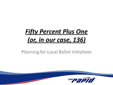 Fifty Percent Plus One (or, in our case, 136) Planning for Local Ballot Initiatives.