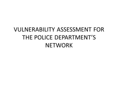 VULNERABILITY ASSESSMENT FOR THE POLICE DEPARTMENT'S NETWORK.
