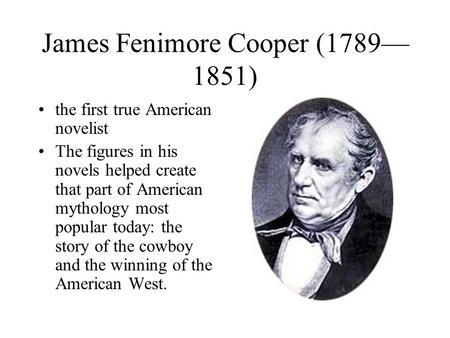 James Fenimore Cooper (1789— 1851) the first true American novelist The figures in his novels helped create that part of American mythology most popular.