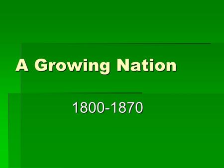A Growing Nation 1800-1870. Historical Background  In 1800 – the US consisted of 16 states In 1803, the nation's size doubled with the Louisiana Purchase.