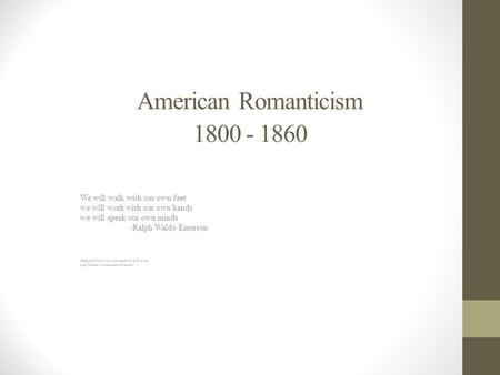 American Romanticism 1800 - 1860 We will walk with our own feet we will work with our own hands we will speak our own minds -Ralph Waldo Emerson Adapted.
