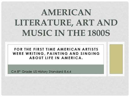 FOR THE FIRST TIME AMERICAN ARTISTS WERE WRITING, PAINTING AND SINGING ABOUT LIFE IN AMERICA. AMERICAN LITERATURE, ART AND MUSIC IN THE 1800S CA 8 th Grade.