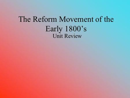 The Reform Movement of the Early 1800's Unit Review.