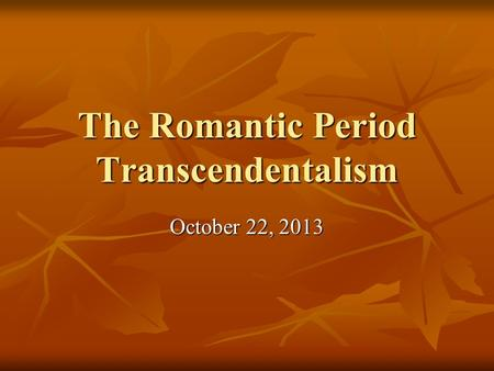 The Romantic Period Transcendentalism October 22, 2013.