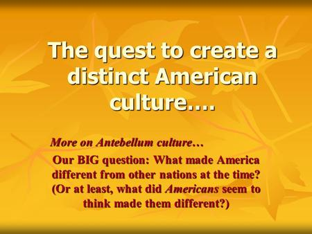 The quest to create a distinct American culture…. More on Antebellum culture… Our BIG question: What made America different from other nations at the time?