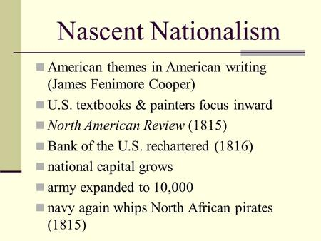 Nascent Nationalism American themes in American writing (James Fenimore Cooper) U.S. textbooks & painters focus inward North American Review (1815) Bank.