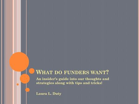 W HAT DO FUNDERS WANT ? An insider's guide into our thoughts and strategies along with tips and tricks! Laura L. Duty.