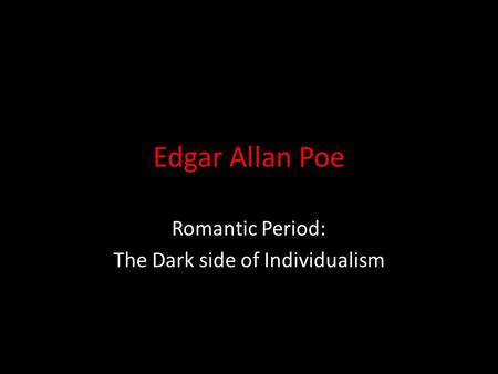 Edgar Allan Poe Romantic Period: The Dark side of Individualism.