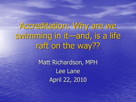 Accreditation: Why are we swimming in it—and, is a life raft on the way?? Matt Richardson, MPH Lee Lane April 22, 2010.