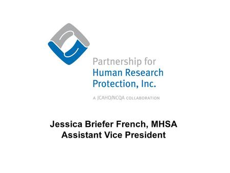 Partnership for Human Research Protection, Inc. Jessica Briefer French, MHSA Assistant Vice President.