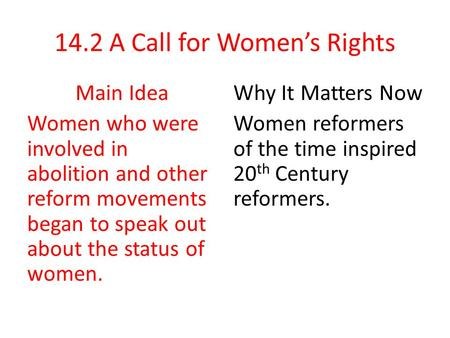 14.2 A Call for Women's Rights Main Idea Women who were involved in abolition and other reform movements began to speak out about the status of women.