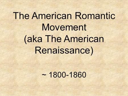 The American Romantic Movement (aka The American Renaissance) ~ 1800-1860.