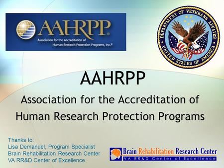 AAHRPP Association for the Accreditation of Human Research Protection Programs Thanks to: Lisa Demanuel, Program Specialist Brain Rehabilitation Research.
