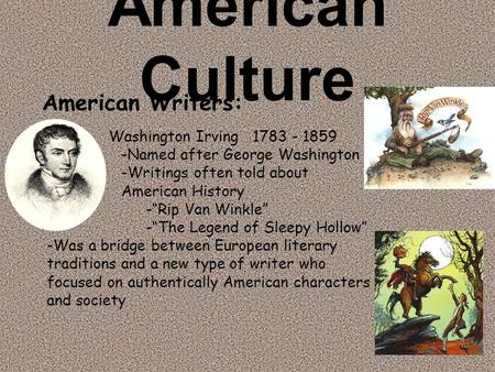 "American Culture Washington Irving 1783 - 1859 -Named after George Washington -Writings often told about American History -""Rip Van Winkle"" -""The Legend."