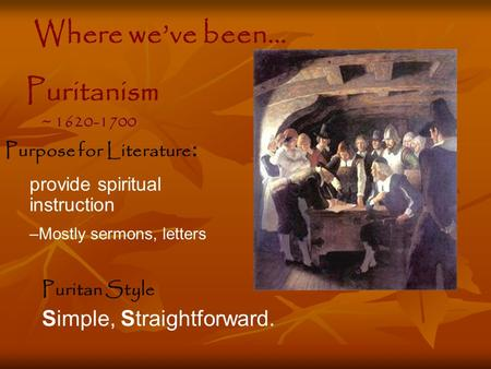 Puritan Style Simple, Straightforward. Purpose for Literature : provide spiritual instruction –Mostly sermons, letters Puritanism ~ 1620-1700 Where we've.