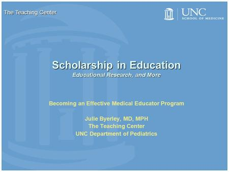 Scholarship in Education Educational Research, and More Becoming an Effective Medical Educator Program Julie Byerley, MD, MPH The Teaching Center UNC Department.