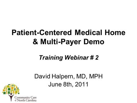 Patient-Centered Medical Home & Multi-Payer Demo Training Webinar # 2 David Halpern, MD, MPH June 8th, 2011.
