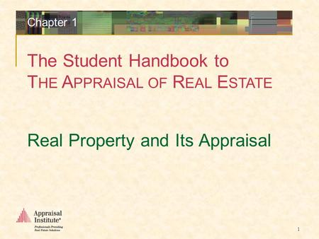 The Student Handbook to T HE A PPRAISAL OF R EAL E STATE 1 Real Property and Its Appraisal Chapter 1.