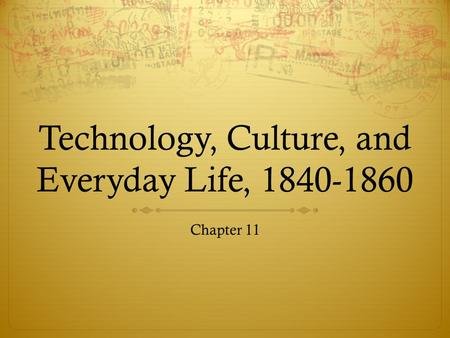 Technology, Culture, and Everyday Life, 1840-1860 Chapter 11.