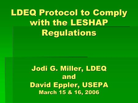 LDEQ Protocol to Comply with the LESHAP Regulations Jodi G. Miller, LDEQ and David Eppler, USEPA March 15 & 16, 2006.