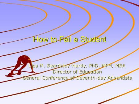 How to Fail a Student Lisa M. Beardsley-Hardy, PhD, MPH, MBA Director of Education General Conference of Seventh-day Adventists.