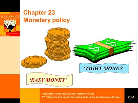 Copyright  2005 McGraw-Hill Australia Pty Ltd PPT Slides t/a Economics for Business 3e by Fraser, Gionea and Fraser 23-1 Chapter 23 Monetary policy 'EASY.