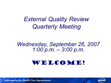 External Quality Review Quarterly Meeting Wednesday, September 26, 2007 1:00 p.m. – 3:00 p.m. WELCOME!