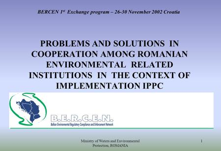 Ministry of Waters and Environmental Protection, ROMANIA 1 BERCEN 1 st Exchange program – 26-30 November 2002 Croatia PROBLEMS AND SOLUTIONS IN COOPERATION.