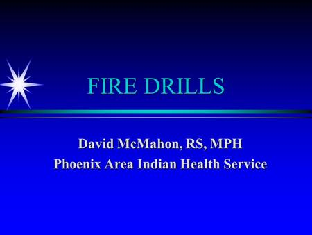 FIRE DRILLS David McMahon, RS, MPH Phoenix Area Indian Health Service.