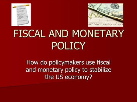 FISCAL AND MONETARY POLICY How do policymakers use fiscal and monetary policy to stabilize the US economy?